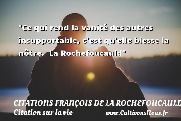 Citations François de La Rochefoucauld - Citation sur la vie - Ce qui rend la vanité des autres insupportable, c est qu elle blesse la nôtre.   La Rochefoucauld   Une citation sur la vie CITATIONS FRANÇOIS DE LA ROCHEFOUCAULD
