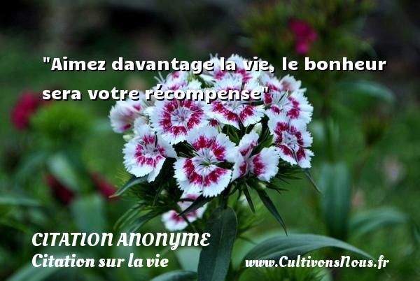 Citation anonyme - Citation sur la vie - Aimez davantage la vie, le bonheur sera votre récompense   Une citation sur la vie CITATION ANONYME