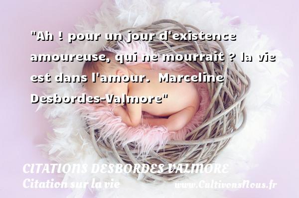 Citations Desbordes Valmore - Citation sur la vie - Ah ! pour un jour d existence amoureuse, qui ne mourrait ? la vie est dans l amour.   Marceline Desbordes-Valmore   Une citation sur la vie CITATIONS DESBORDES VALMORE