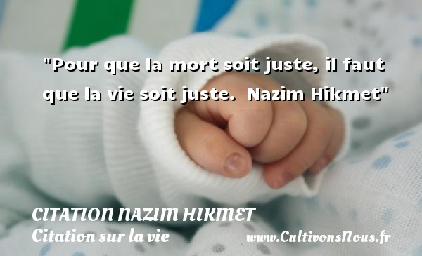 Pour que la mort soit juste, il faut que la vie soit juste.   Nazim Hikmet   Une citation sur la vie CITATION NAZIM HIKMET