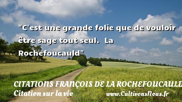 Citations François de La Rochefoucauld - Citation sur la vie - C est une grande folie que de vouloir être sage tout seul.   La Rochefoucauld   Une citation sur la vie CITATIONS FRANÇOIS DE LA ROCHEFOUCAULD