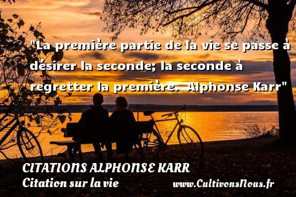 La première partie de la vie se passe à désirer la seconde; la seconde à regretter la première.   Alphonse Karr   Une citation sur la vie CITATIONS ALPHONSE KARR