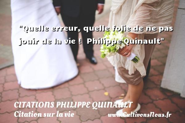 Quelle erreur, quelle folie de ne pas jouir de la vie !   Philippe Quinault   Une citation sur la vie CITATIONS PHILIPPE QUINAULT - Citations Philippe Quinault - Citation sur la vie