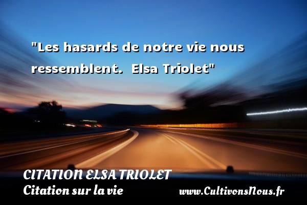 Les hasards de notre vie nous ressemblent.   Elsa Triolet   Une citation sur la vie CITATION ELSA TRIOLET