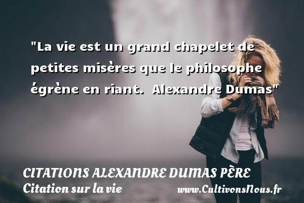 Citations Alexandre Dumas père - Citation sur la vie - La vie est un grand chapelet de petites misères que le philosophe égrène en riant.   Alexandre Dumas   Une citation sur la vie CITATIONS ALEXANDRE DUMAS PÈRE