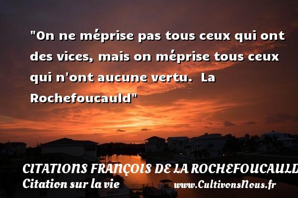 Citations François de La Rochefoucauld - Citation sur la vie - On ne méprise pas tous ceux qui ont des vices, mais on méprise tous ceux qui n ont aucune vertu.   La Rochefoucauld   Une citation sur la vie CITATIONS FRANÇOIS DE LA ROCHEFOUCAULD