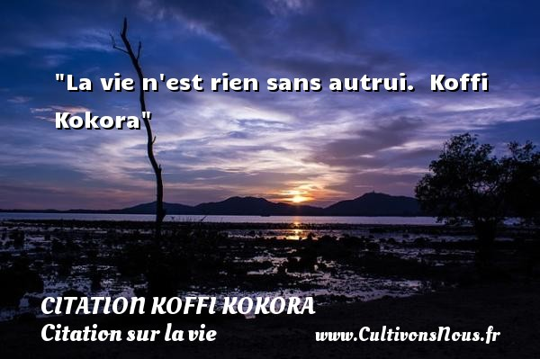 La vie n est rien sans autrui.   Koffi Kokora   Une citation sur la vie CITATION KOFFI KOKORA