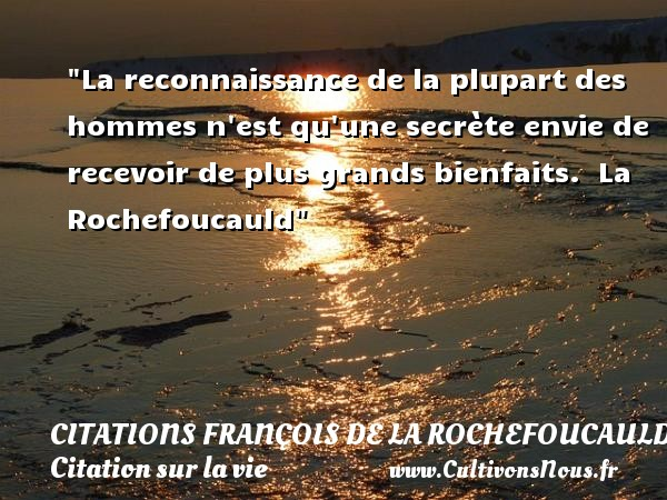 Citations François de La Rochefoucauld - Citation sur la vie - La reconnaissance de la plupart des hommes n est qu une secrète envie de recevoir de plus grands bienfaits.   La Rochefoucauld   Une citation sur la vie CITATIONS FRANÇOIS DE LA ROCHEFOUCAULD