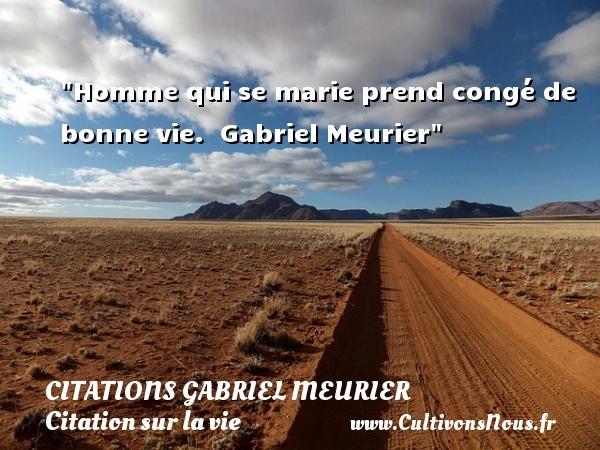 Homme qui se marie prend congé de bonne vie.   Gabriel Meurier   Une citation sur la vie CITATIONS GABRIEL MEURIER