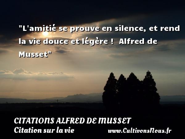 L amitié se prouve en silence, et rend la vie douce et légère !   Alfred de Musset   Une citation sur la vie CITATIONS ALFRED DE MUSSET