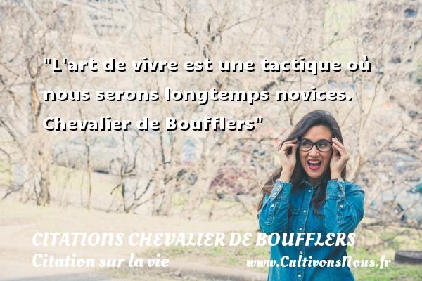 citations Chevalier de Boufflers - Citation cheval - Citation sur la vie - L art de vivre est une tactique où nous serons longtemps novices.   Chevalier de Boufflers   Une citation sur la vie CITATIONS CHEVALIER DE BOUFFLERS