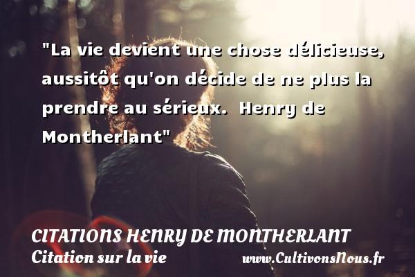 La vie devient une chose délicieuse, aussitôt qu on décide de ne plus la prendre au sérieux.   Henry de Montherlant   Une citation sur la vie CITATIONS HENRY DE MONTHERLANT
