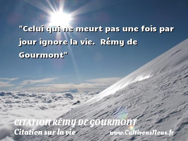 Celui qui ne meurt pas une fois par jour ignore la vie.   Rémy de Gourmont   Une citation sur la vie CITATION RÉMY DE GOURMONT - Citation Rémy de Gourmont