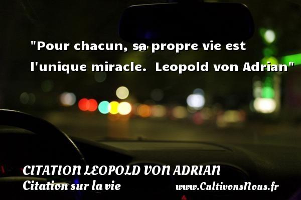 Citation Leopold von Adrian - Citation sur la vie - Pour chacun, sa propre vie est l unique miracle.   Leopold von Adrian   Une citation sur la vie CITATION LEOPOLD VON ADRIAN
