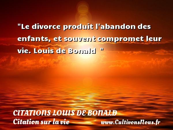 Le divorce produit l abandondes enfants, et souventcompromet leur vie.  Louis de Bonald   CITATIONS LOUIS DE BONALD - Citation sur la vie