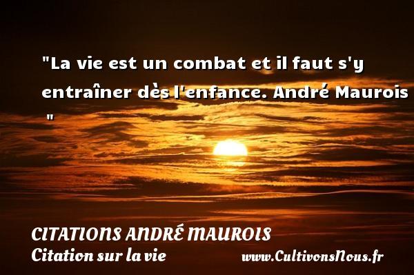 La vie est un combat et ilfaut s y entraîner dèsl enfance.  André Maurois   CITATIONS ANDRÉ MAUROIS - Citations André Maurois - Citation sur la vie