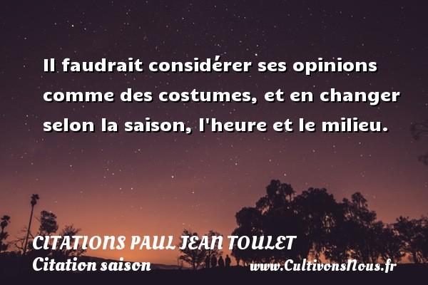 Citations Paul Jean Toulet - Citation saison - Il faudrait considérer ses opinions comme des costumes, et en changer selon la saison, l heure et le milieu. CITATIONS PAUL JEAN TOULET