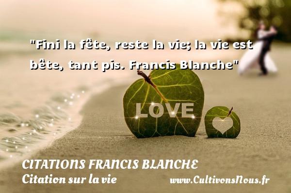 Citations Francis Blanche - Citation sur la vie - Fini la fête, reste la vie;la vie est bête, tant pis. Francis Blanche  Une citation sur la vie CITATIONS FRANCIS BLANCHE