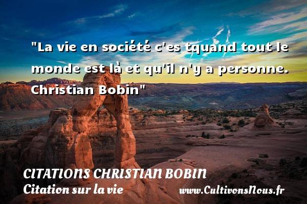 La vie en société c es tquand tout le monde est làet qu il n y a personne.  Christian Bobin  Une citation sur la vie CITATIONS CHRISTIAN BOBIN