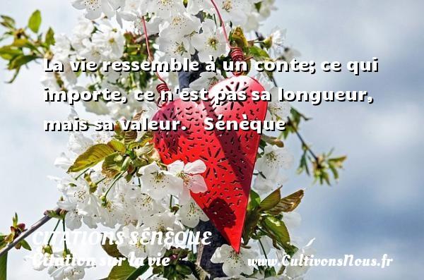 Citations Sénèque - Citation sur la vie - La vie ressemble à un conte;ce qui importe, ce n est passa longueur, mais sa valeur.    Sénèque CITATIONS SÉNÈQUE