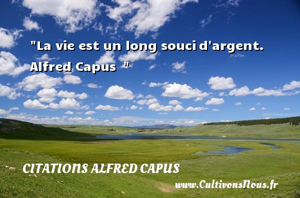 Citations Alfred Capus - Citation sur la vie - La vie est un long soucid argent. Alfred Capus   CITATIONS ALFRED CAPUS