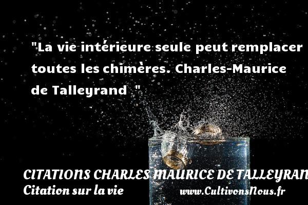 La vie intérieure seule peutremplacer toutes leschimères.  Charles-Maurice de Talleyrand   CITATIONS CHARLES MAURICE DE TALLEYRAND - Citation sur la vie