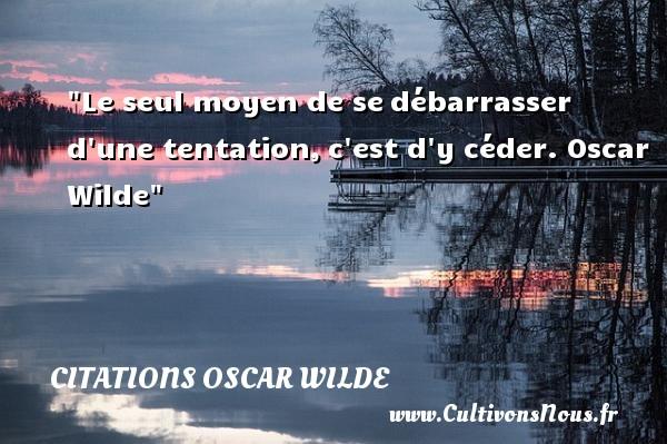 Citations Oscar Wilde - Citation sur la vie - Le seul moyen de sedébarrasser d une tentation,c est d y céder.  Oscar Wilde  Une citation sur la vie CITATIONS OSCAR WILDE