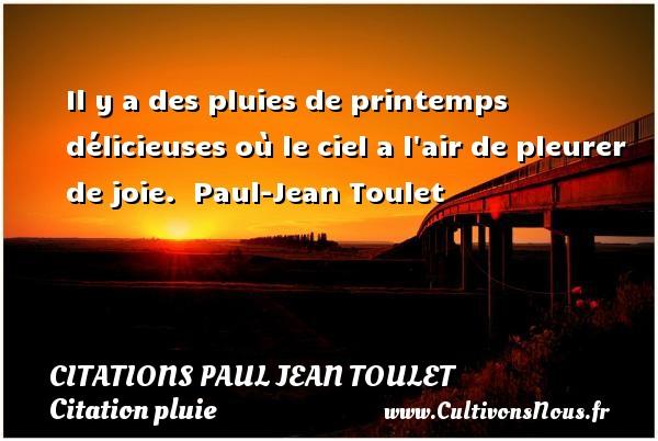 Citations Paul Jean Toulet - Citation pluie - Il y a des pluies de printemps délicieuses où le ciel a l air de pleurer de joie.   Paul-Jean Toulet CITATIONS PAUL JEAN TOULET