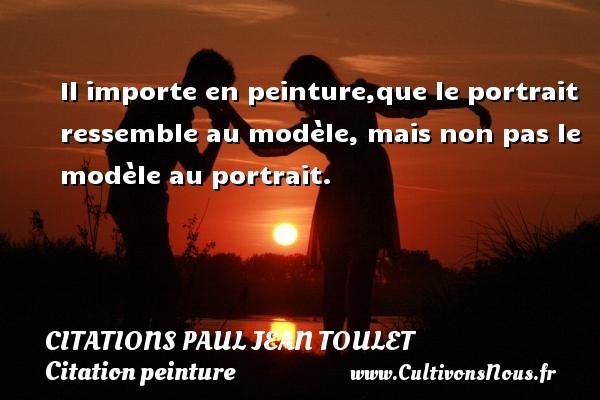 Citations Paul Jean Toulet - Citation peinture - Il importe en peinture,que le portrait ressemble au modèle, mais non pas le modèle au portrait.  Citation Paul Jean Toulet CITATIONS PAUL JEAN TOULET