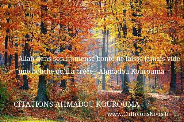 Allah dans son immense bonté ne laisse jamais vide une bouche qu il a créée.   Ahmadou Kourouma   Une citation sur la bonté CITATIONS AHMADOU KOUROUMA - citation bonté