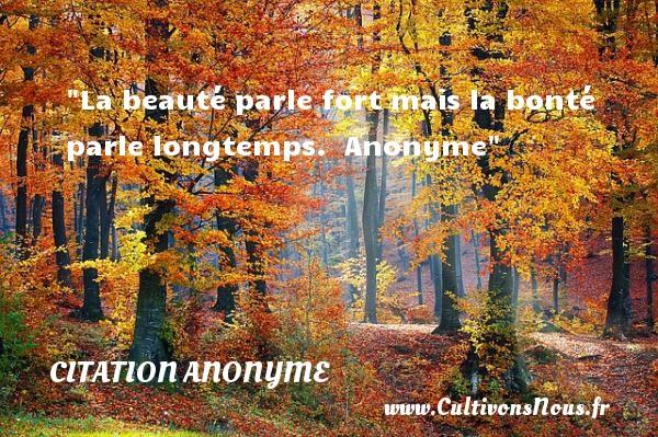 La beauté parle fort mais la bonté parle longtemps.   Anonyme   Une citation sur la bonté CITATION ANONYME - citation bonté