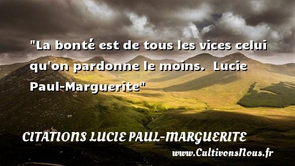 La bonté est de tous les vices celui qu on pardonne le moins.   Lucie Paul-Marguerite   Une citation sur la bonté CITATIONS LUCIE PAUL-MARGUERITE - citation bonté