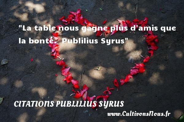 La table nous gagne plus d amis que la bonté.   Publilius Syrus   Une citation sur la bonté CITATIONS PUBLILIUS SYRUS - citation bonté