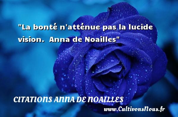 Citations Anna de Noailles - citation bonté - La bonté n atténue pas la lucide vision.   Anna de Noailles   Une citation sur la bonté CITATIONS ANNA DE NOAILLES