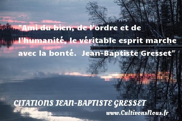 Ami du bien, de l ordre et de l humanité, le véritable esprit marche avec la bonté.   Jean-Baptiste Gresset   Une citation sur la bonté CITATIONS JEAN-BAPTISTE GRESSET - citation bonté