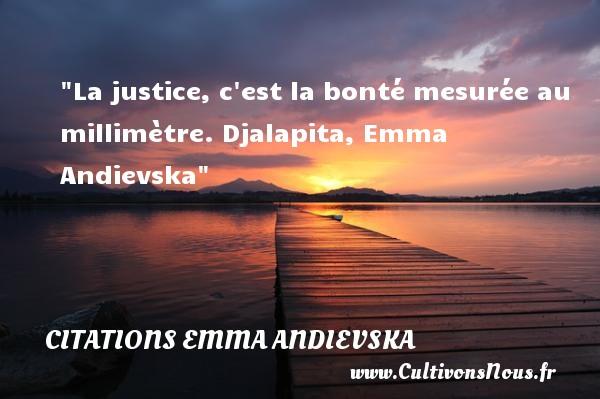 La justice, c est la bonté mesurée au millimètre.  Djalapita, Emma Andievska   Une citation sur la bonté CITATIONS EMMA ANDIEVSKA - citation bonté