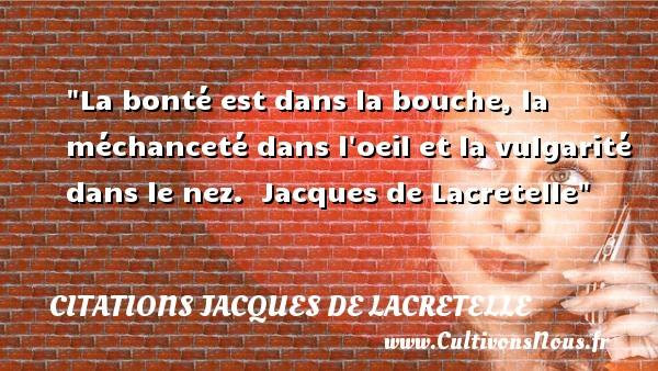 La bonté est dans la bouche, la méchanceté dans l oeil et la vulgarité dans le nez.   Jacques de Lacretelle   Une citation sur la bonté CITATIONS JACQUES DE LACRETELLE - citation bonté