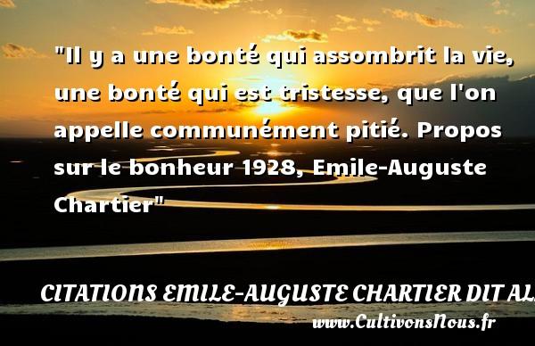 Il y a une bonté qui assombrit la vie, une bonté qui est tristesse, que l on appelle communément pitié.  Propos sur le bonheur 1928, Emile-Auguste Chartier   Une citation sur la bonté CITATIONS EMILE-AUGUSTE CHARTIER DIT ALAIN - citation bonté