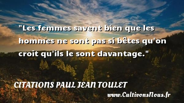 Citations Paul Jean Toulet - Les femmes savent bien que les hommes ne sont pas si bêtes qu on croit qu ils le sont davantage.  Une citation de Paul-Jean Toulet CITATIONS PAUL JEAN TOULET