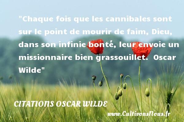 Citations Oscar Wilde - citation bonté - Chaque fois que les cannibales sont sur le point de mourir de faim, Dieu, dans son infinie bonté, leur envoie un missionnaire bien grassouillet.   Oscar Wilde   Une citation sur la bonté CITATIONS OSCAR WILDE