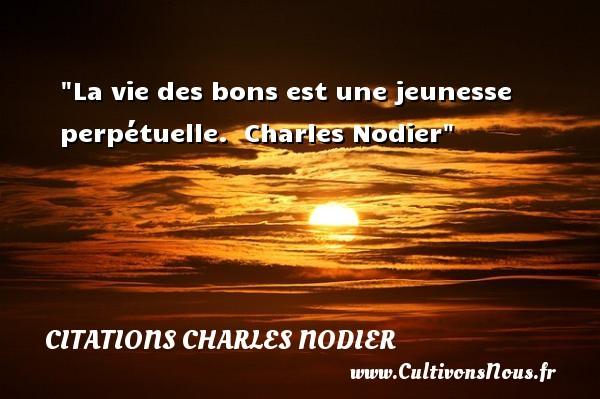 La vie des bons est une jeunesse perpétuelle.   Charles Nodier   Une citation sur la bonté CITATIONS CHARLES NODIER - citation bonté