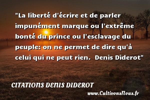 Citations Denis Diderot - citation bonté - La liberté d écrire et de parler impunément marque ou l extrême bonté du prince ou l esclavage du peuple: on ne permet de dire qu à celui qui ne peut rien.   Denis Diderot   Une citation sur la bonté CITATIONS DENIS DIDEROT