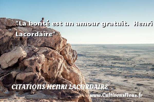 La bonté est un amour gratuit.   Henri Lacordaire   Une citation sur la bonté CITATIONS HENRI LACORDAIRE - citation bonté