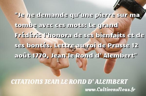 Je ne demande qu une pierre sur ma tombe avec ces mots: Le grand Frédéric l honora de ses bienfaits et de ses bontés.  Lettre au roi de Prusse 12 août 1770, Jean le Rond d  Alembert   Une citation sur la bonté CITATIONS JEAN LE ROND D' ALEMBERT - citation bonté