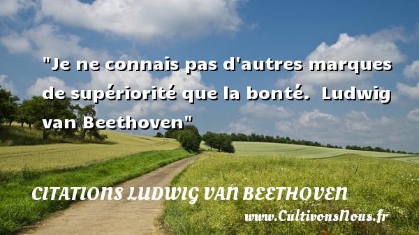 Citations Ludwig van Beethoven - citation bonté - Je ne connais pas d autres marques de supériorité que la bonté.   Ludwig van Beethoven   Une citation sur la bonté CITATIONS LUDWIG VAN BEETHOVEN
