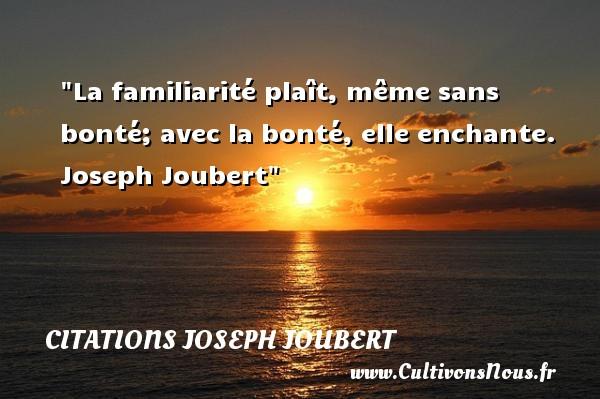 La familiarité plaît, même sans bonté; avec la bonté, elle enchante.   Joseph Joubert   Une citation sur la bonté CITATIONS JOSEPH JOUBERT - citation bonté