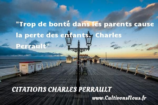 Citations Charles Perrault - citation bonté - Trop de bonté dans les parents cause la perte des enfants.   Charles Perrault   Une citation sur la bonté CITATIONS CHARLES PERRAULT