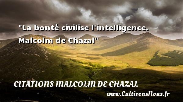 La bonté civilise l intelligence.   Malcolm de Chazal   Une citation sur la bonté CITATIONS MALCOLM DE CHAZAL - citation bonté