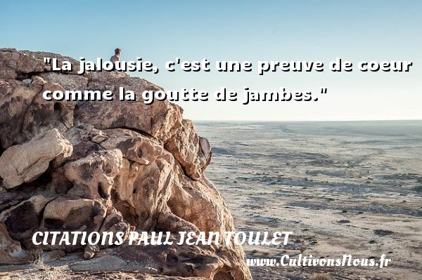 Citations Paul Jean Toulet - Citations jalousie - La jalousie, c est une preuve de coeur comme la goutte de jambes.  Une citation de Paul-Jean Toulet CITATIONS PAUL JEAN TOULET