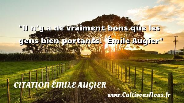 Il n y a de vraiment bons que les gens bien portants.   Émile Augier   Une citation sur la bonté CITATION ÉMILE AUGIER - citation bonté